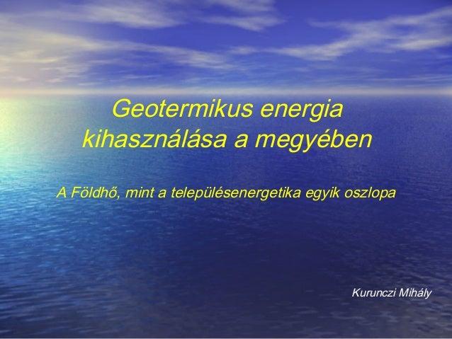 Geotermikus energia kihasználása a megyében A Földhő, mint a településenergetika egyik oszlopa Kurunczi Mihály
