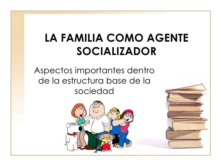 LA FAMILIA COMO AGENTE SOCIALIZADOR Aspectos importantes dentro de la estructura base de la sociedad