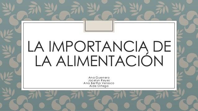 LA IMPORTANCIA DE LA ALIMENTACIÓN Ana Guerrero Jocelyn Reyes Ana Bertha Velasco Aide Ortega
