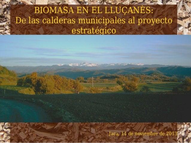 BIOMASA EN EL LLUÇANÈS: De las calderas municipales al proyecto estratégico  Jaca, 14 de noviembre de 2013