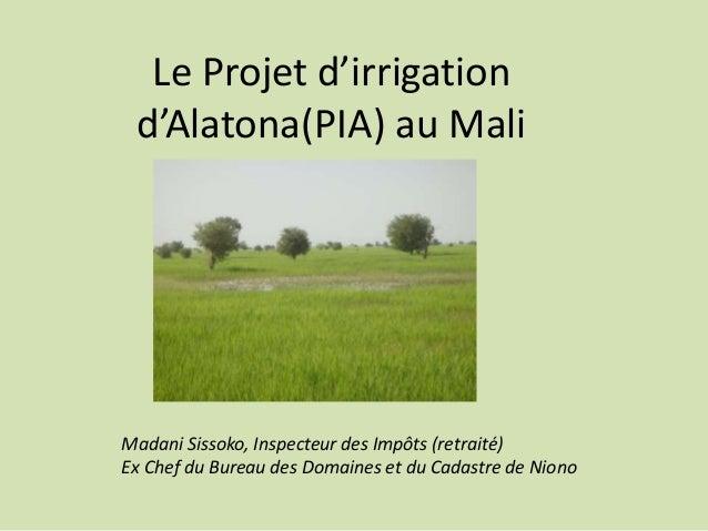 Le Projet d'irrigation d'Alatona(PIA) au Mali Madani Sissoko, Inspecteur des Impôts (retraité) Ex Chef du Bureau des Domai...