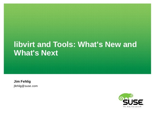 libvirt and Tools: What's New and What's Next Jim Fehlig jfehlig@suse.com