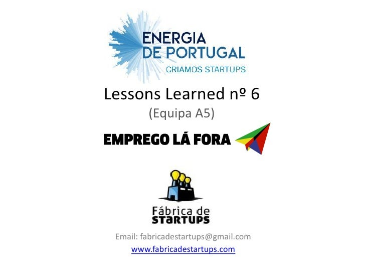 Lessons Learned nº 6         (Equipa A5) Email: fabricadestartups@gmail.com    www.fabricadestartups.com
