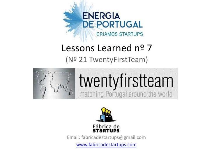Lessons Learned nº 7(Nº 21 TwentyFirstTeam) Email: fabricadestartups@gmail.com    www.fabricadestartups.com