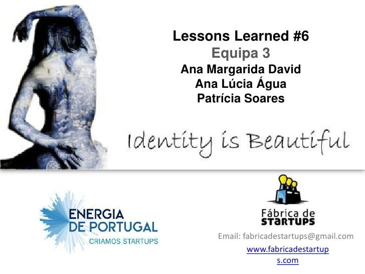 Lessons Learned #6     Equipa 3 Ana Margarida David   Ana Lúcia Água   Patrícia Soares      Email: fabricadestartups@gmail...