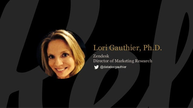 Lori Gauthier, Ph.D. Zendesk Director of Marketing Research @datadocgauthier