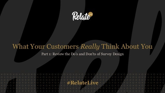 #RelateLive What Your Customers Really Think About You Part 1: Review the Do's and Don'ts of Survey Design