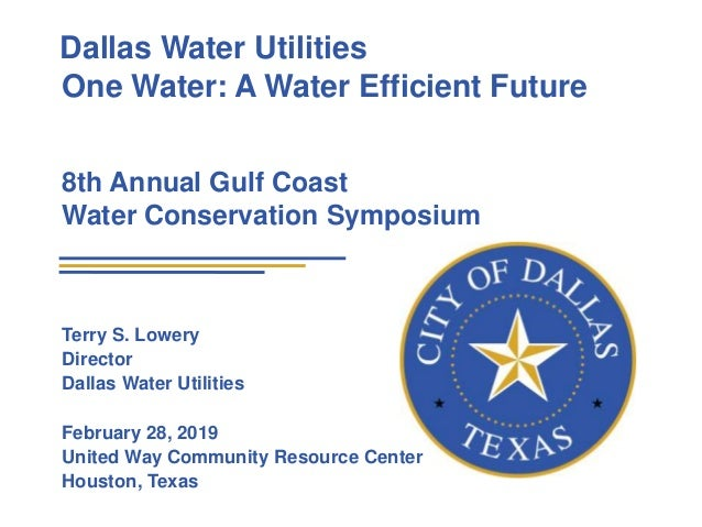 Dallas Water Utilities One Water: A Water Efficient Future 8th Annual Gulf Coast Water Conservation Symposium Terry S. Low...