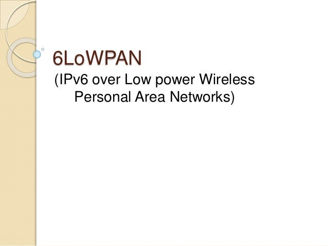 6LoWPAN (IPv6 over Low power Wireless Personal Area Networks)