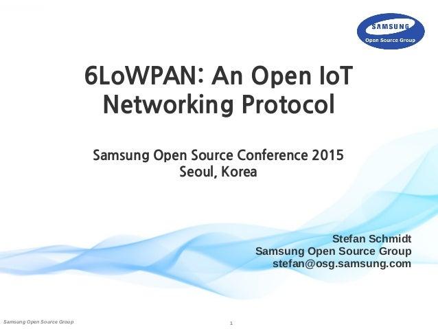 1Samsung Open Source Group Stefan Schmidt Samsung Open Source Group stefan@osg.samsung.com 6LoWPAN: An Open IoT Networking...