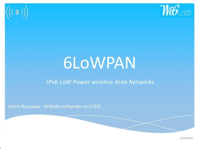 08/01/2014 Wireless System Labs 22/04/2015 6LoWPAN IPv6 LoW Power wireless Area Networks Ulrich Rousseau : Wi6labs cofound...