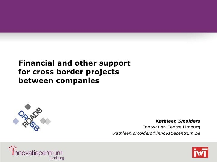 Financial and other support for cross border projects between companies<br />Kathleen Smolders<br />Innovation Centre Limb...