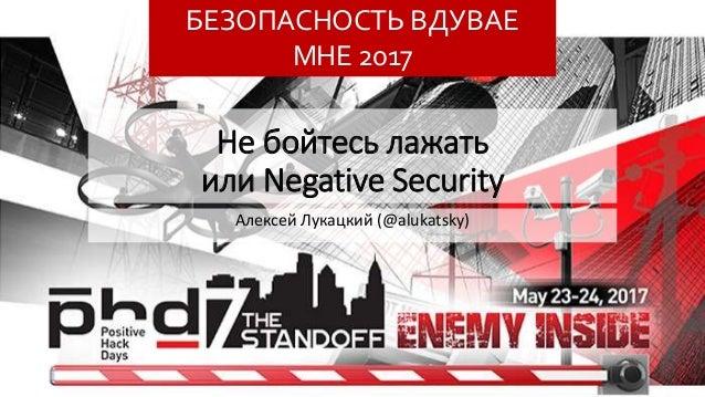 Не бойтесь лажать или Negative Security Алексей Лукацкий (@alukatsky) БЕЗОПАСНОСТЬ ВДУВАЕ МНЕ 2017