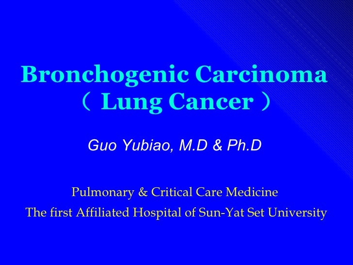 Bronchogenic Carcinoma   ( Lung Cancer ) Guo Yubiao, M.D & Ph.D   Pulmonary & Critical Care Medicine  The first Affiliated...