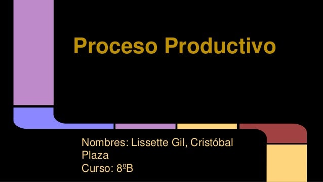 Proceso Productivo Nombres: Lissette Gil, Cristóbal Plaza Curso: 8ºB