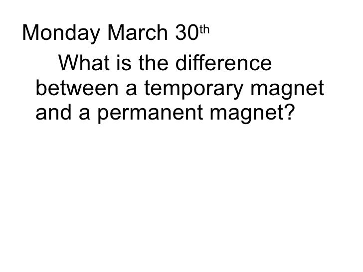 <ul><li>Monday March 30 th </li></ul><ul><li>What is the difference between a temporary magnet and a permanent magnet? </l...