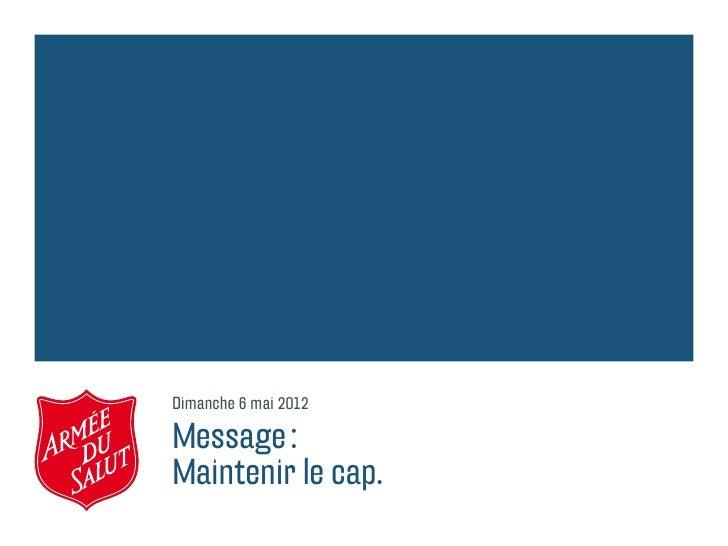 Dimanche 6 mai 2012Message:Maintenir le cap.