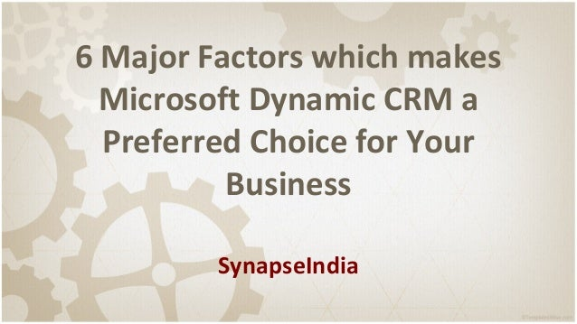 6 Major Factors which makes Microsoft Dynamic CRM a Preferred Choice for Your Business SynapseIndia