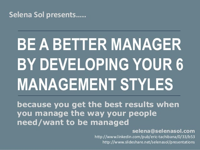 BE A BETTER MANAGER BY DEVELOPING YOUR 6 MANAGEMENT STYLES Selena Sol presents….. selena@selenasol.com http://www.linkedin...