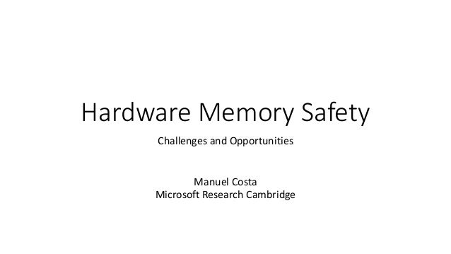 Hardware Memory Safety Challenges and Opportunities Manuel Costa Microsoft Research Cambridge