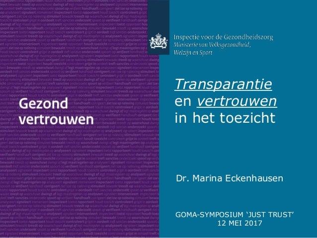 Dr. Marina Eckenhausen Transparantie en vertrouwen in het toezicht GOMA-SYMPOSIUM 'JUST TRUST' 12 MEI 2017