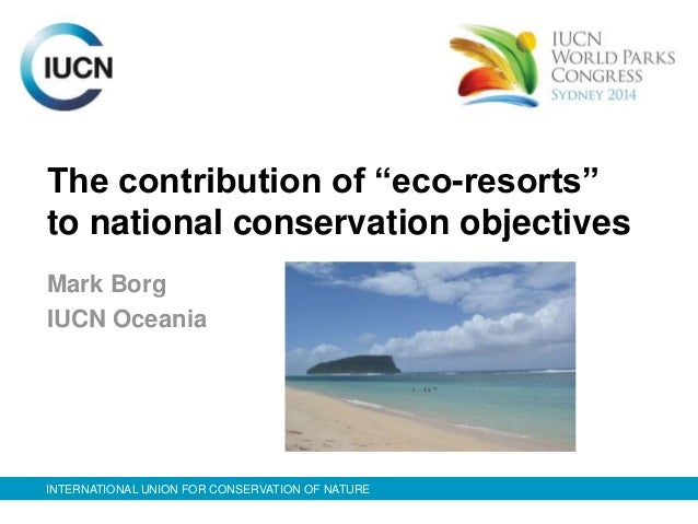 "The contribution of ""eco-resorts""  to national conservation objectives  Mark Borg  IUCN Oceania  INTERNATIONAL UNION FOR C..."
