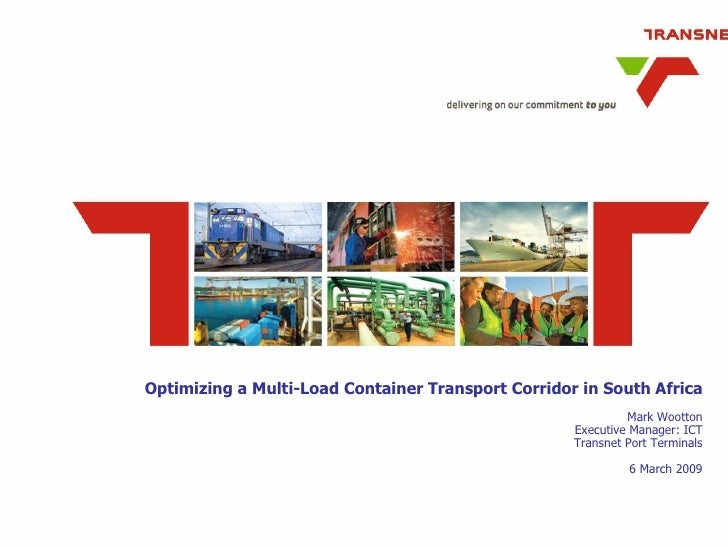 Optimizing a Multi-Load Container Transport Corridor in South Africa Mark Wootton Executive Manager: ICT Transnet Port Ter...
