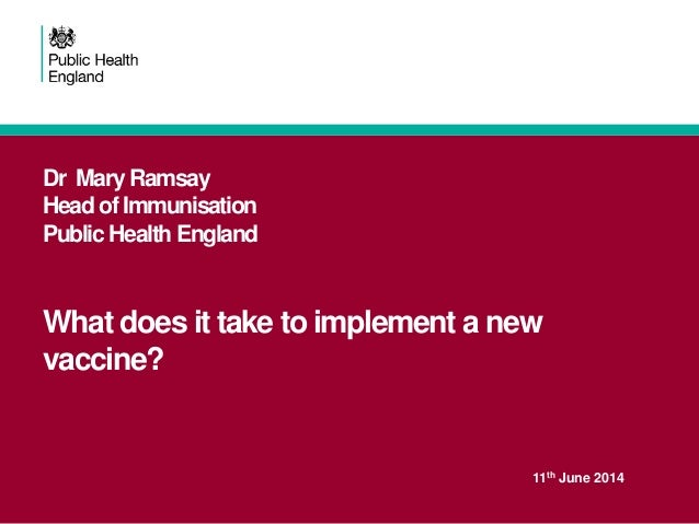 Dr Mary Ramsay Head of Immunisation Public Health England What does it take to implement a new vaccine? 11th June 2014