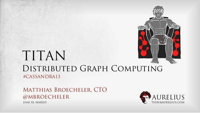 AURELIUSTHINKAURELIUS.COMTITANDistributed Graph ComputingMatthias Broecheler, CTO@mbroechelerJune XI, MMXIII#CASSANDRA13