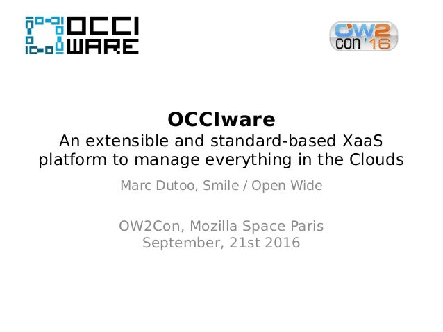 OCCIware An extensible and standard-based XaaS platform to manage everything in the Clouds Marc Dutoo, Smile / Open Wide O...