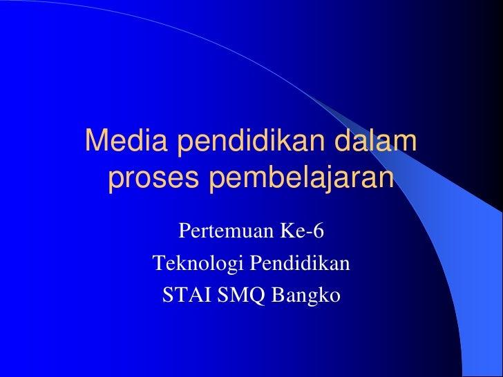 Media pendidikan dalam proses pembelajaran      Pertemuan Ke-6    Teknologi Pendidikan     STAI SMQ Bangko
