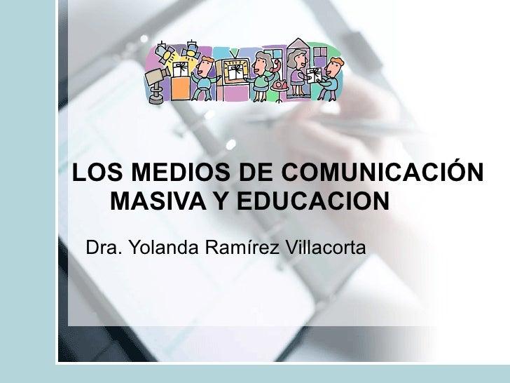 LOS MEDIOS DE COMUNICACIÓN   MASIVA Y EDUCACION Dra. Yolanda Ramírez Villacorta