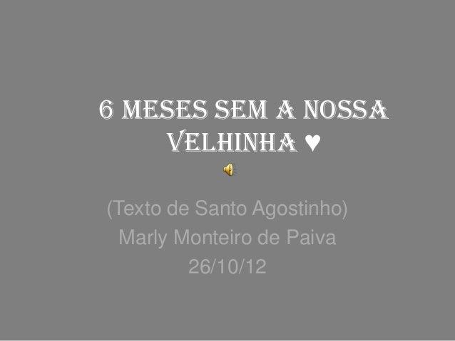 6 meses sem a nossavelhinha ♥(Texto de Santo Agostinho)Marly Monteiro de Paiva26/10/12