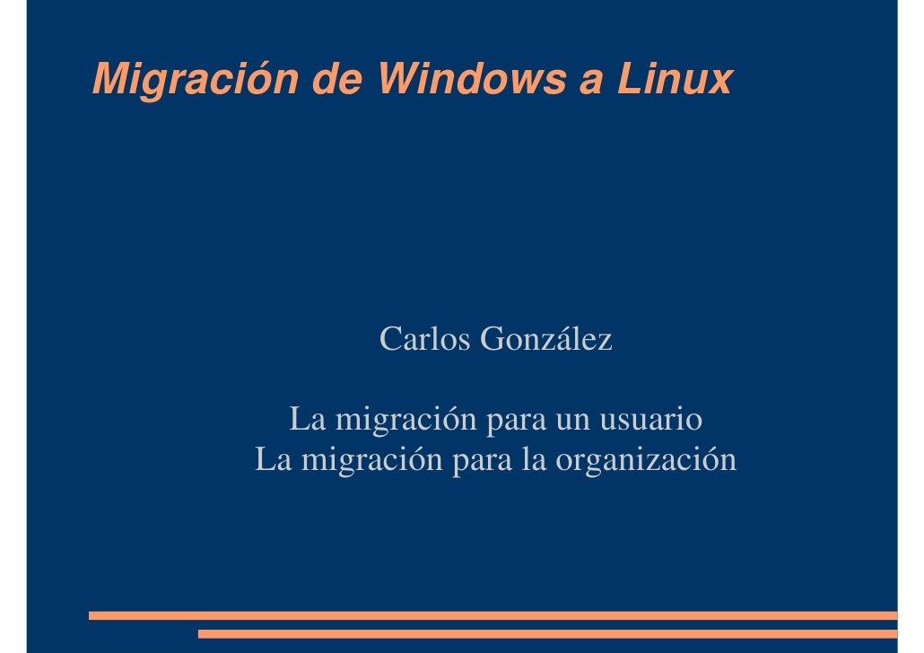 Migración de Windows a Linux                    Carlos González           La migración para un usuario        La migración...