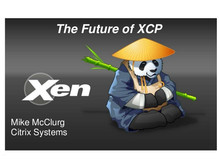 The Future of XCPMike McClurgCitrix Systems