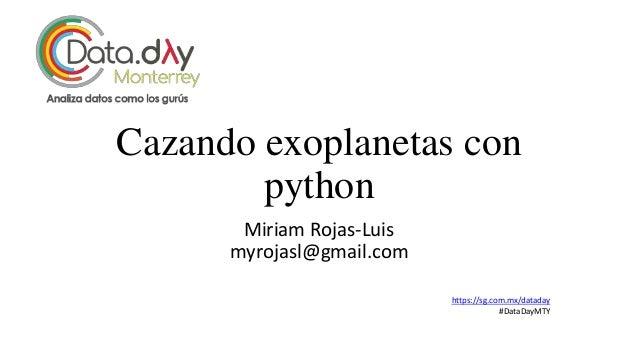 Cazando exoplanetas con python Miriam Rojas-Luis myrojasl@gmail.com https://sg.com.mx/dataday #DataDayMTY