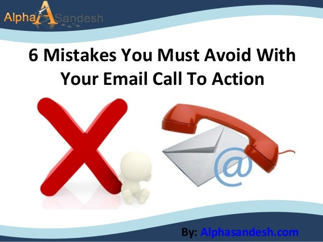 6 Mistakes You Must Avoid WithYour Email Call To ActionBy: Alphasandesh.com