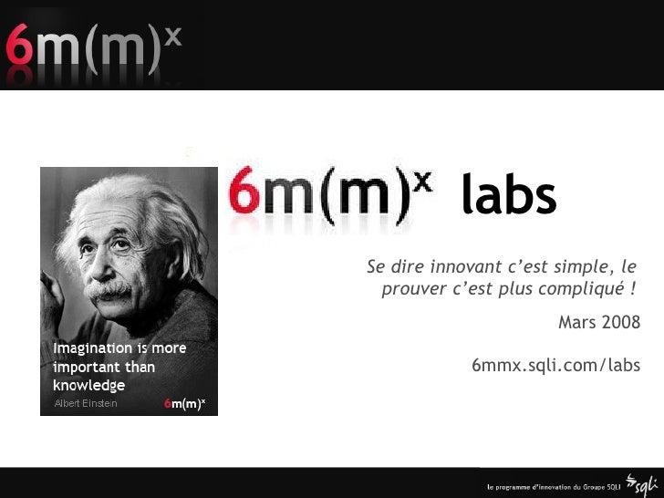 labs Mars 2008 6mmx.sqli.com/labs Se dire innovant c'est simple, le prouver c'est plus compliqué !