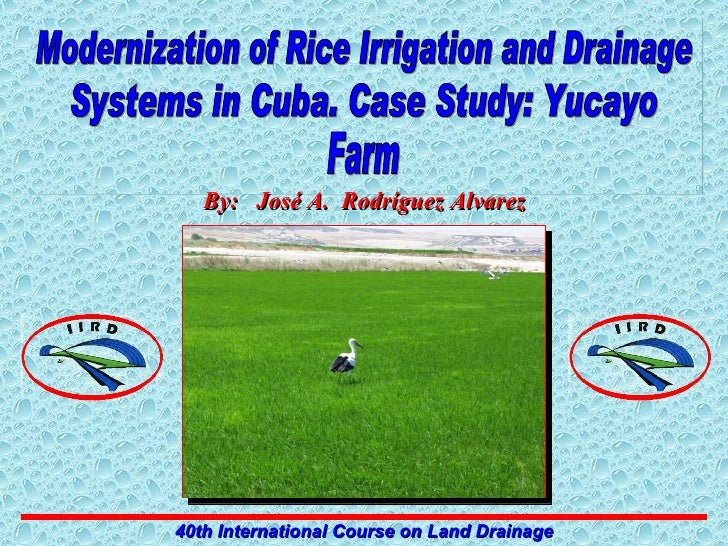 Modernization of Rice Irrigation and Drainage Systems in Cuba. Case Study: Yucayo Farm 40th International Course on Land D...