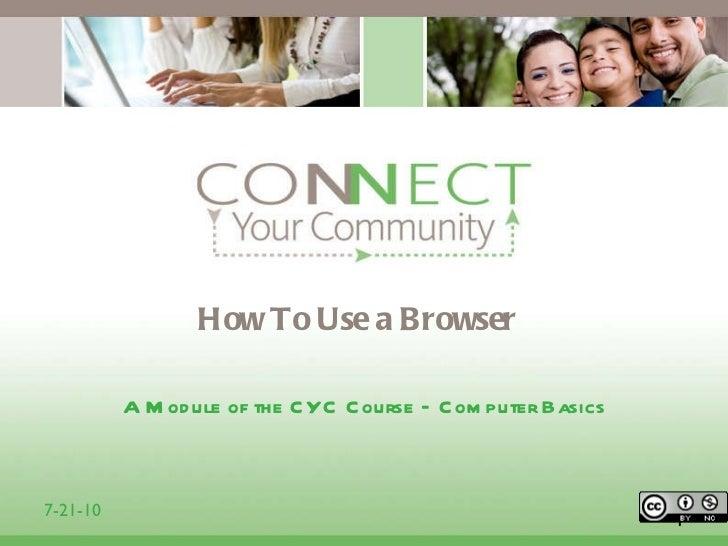 How To Use a Browser <ul><li>A Module of the CYC Course – Computer Basics </li></ul>1 7-21-10