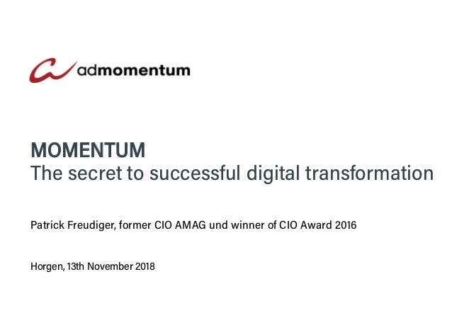 Horgen, 13th November 2018 MOMENTUM The secret to successful digital transformation Patrick Freudiger, former CIO AMAG und...