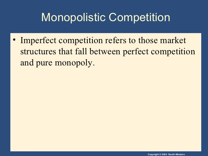 Monopolistic Competition <ul><li>Imperfect competition refers to those market structures that fall between perfect competi...