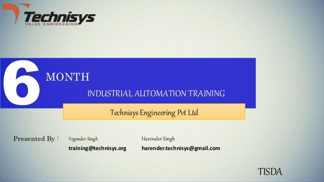 6MONTH INDUSTRIAL AUTOMATION TRAINING Technisys Engineering Pvt Ltd Presented By : Harender Singh TISDA harender.technisys...