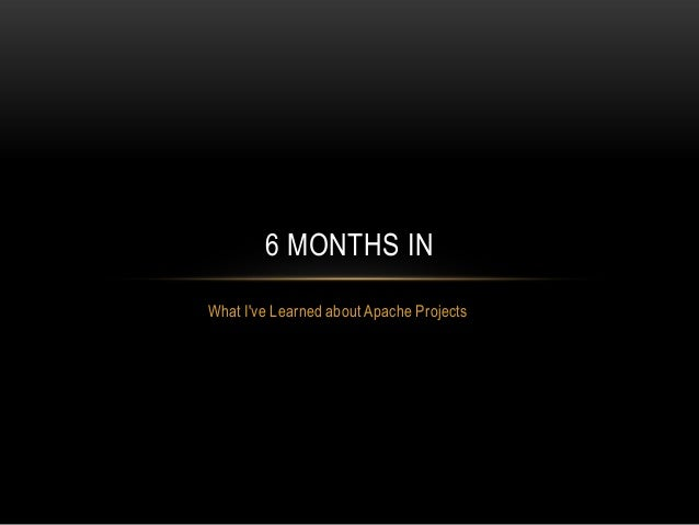 6 MONTHS INWhat Ive Learned about Apache Projects