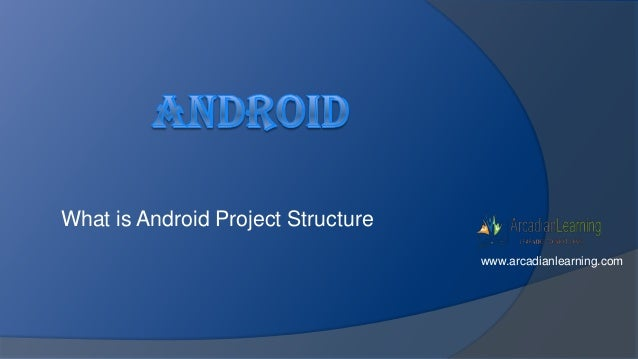 What is Android Project Structure www.arcadianlearning.com