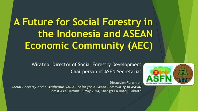 A Future for Social Forestry in the Indonesia and ASEAN Economic Community (AEC) Wiratno, Director of Social Forestry Deve...
