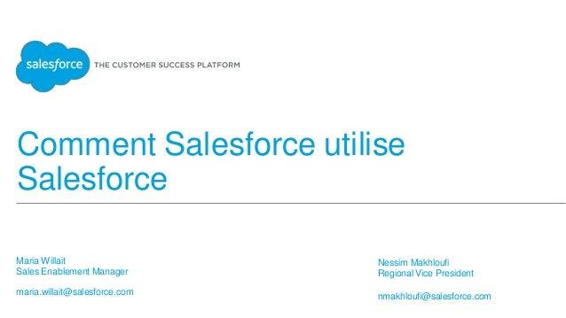 Comment Salesforce utilise Salesforce Maria Willait Sales Enablement Manager maria.willait@salesforce.com Nessim Makhloufi...