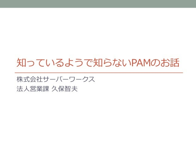 知っているようで知らないPAMのお話 株式会社サーバーワークス 法人営業課 久保智夫