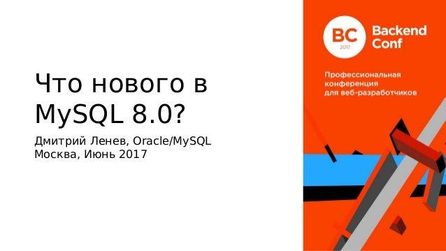 Что нового в MySQL 8.0? Дмитрий Ленев, Oracle/MySQL Москва, Июнь 2017