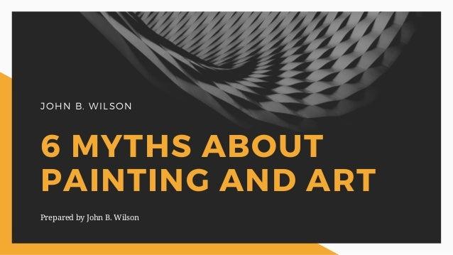 JOHN B. WILSON 6 MYTHS ABOUT PAINTING AND ART Prepared by John B. Wilson